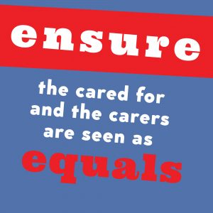 Poster text: Ensure the cared for and carers are seen as equals