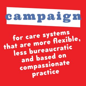 Poster text: Campaign for care systems that are more flexible, less bureaucratic and based on compassionate practice